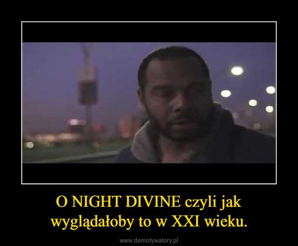 O NIGHT DIVINE czyli jak wyglądałoby to w XXI wieku. –