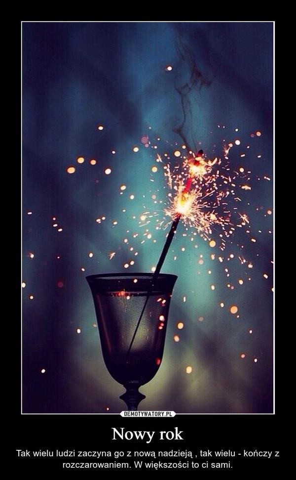 Nowy rok – Tak wielu ludzi zaczyna go z nową nadzieją , tak wielu - kończy z rozczarowaniem. W większości to ci sami.