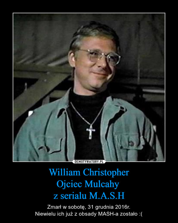 William ChristopherOjciec Mulcahy z serialu M.A.S.H – Zmarł w sobotę, 31 grudnia 2016r.Niewielu ich już z obsady MASH-a zostało :(