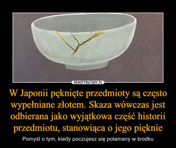 W Japonii pęknięte przedmioty są często wypełniane złotem. Skaza wówczas jest odbierana jako wyjątkowa część historii przedmiotu, stanowiąca o jego pięknie – Pomyśl o tym, kiedy poczujesz się połamany w środku