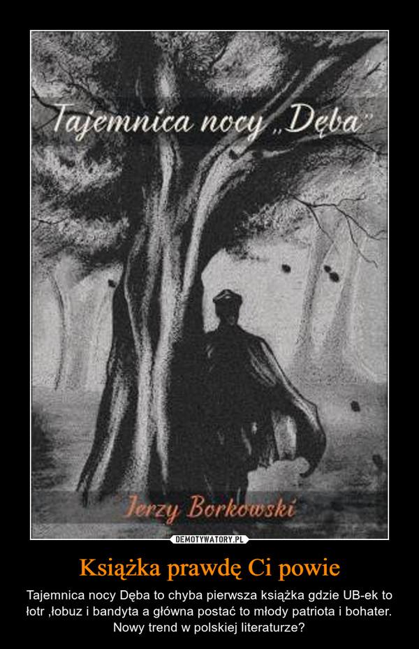 Książka prawdę Ci powie – Tajemnica nocy Dęba to chyba pierwsza książka gdzie UB-ek to łotr ,łobuz i bandyta a główna postać to młody patriota i bohater. Nowy trend w polskiej literaturze?