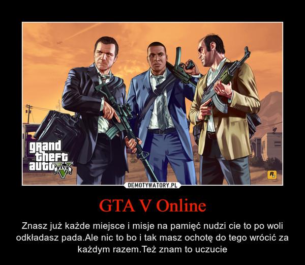GTA V Online – Znasz już każde miejsce i misje na pamięć nudzi cie to po woli odkładasz pada.Ale nic to bo i tak masz ochotę do tego wrócić za każdym razem.Też znam to uczucie