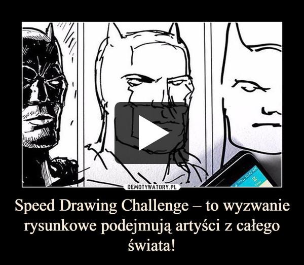 Speed Drawing Challenge – to wyzwanie rysunkowe podejmują artyści z całego świata! –
