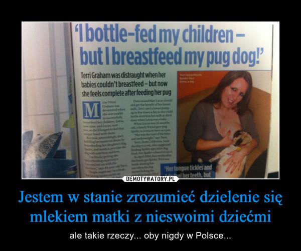 Jestem w stanie zrozumieć dzielenie się mlekiem matki z nieswoimi dziećmi – ale takie rzeczy... oby nigdy w Polsce...