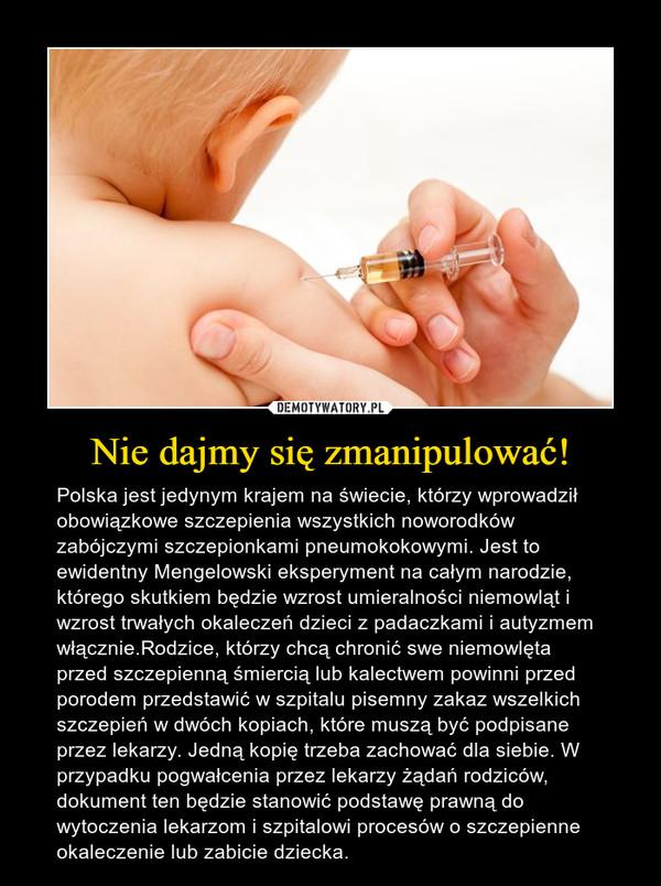 Nie dajmy się zmanipulować! – Polska jest jedynym krajem na świecie, którzy wprowadził obowiązkowe szczepienia wszystkich noworodków zabójczymi szczepionkami pneumokokowymi. Jest to ewidentny Mengelowski eksperyment na całym narodzie, którego skutkiem będzie wzrost umieralności niemowląt i wzrost trwałych okaleczeń dzieci z padaczkami i autyzmem włącznie.Rodzice, którzy chcą chronić swe niemowlęta przed szczepienną śmiercią lub kalectwem powinni przed porodem przedstawić w szpitalu pisemny zakaz wszelkich szczepień w dwóch kopiach, które muszą być podpisane przez lekarzy. Jedną kopię trzeba zachować dla siebie. W przypadku pogwałcenia przez lekarzy żądań rodziców, dokument ten będzie stanowić podstawę prawną do wytoczenia lekarzom i szpitalowi procesów o szczepienne okaleczenie lub zabicie dziecka.