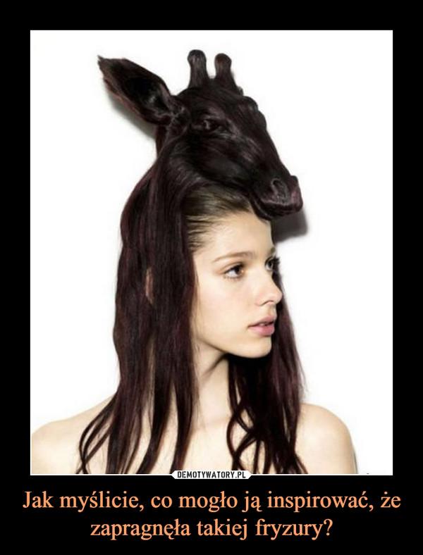 Jak myślicie, co mogło ją inspirować, że zapragnęła takiej fryzury? –