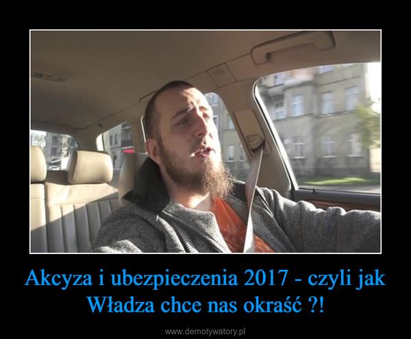 Akcyza i ubezpieczenia 2017 - czyli jak Władza chce nas okraść ?! –