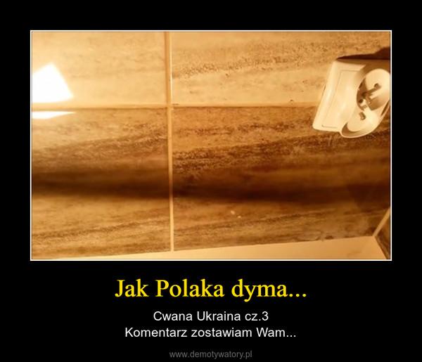 Jak Polaka dyma... – Cwana Ukraina cz.3Komentarz zostawiam Wam...