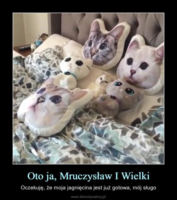 Oto ja, Mruczysław I Wielki – Oczekuję, że moja jagnięcina jest już gotowa, mój sługo