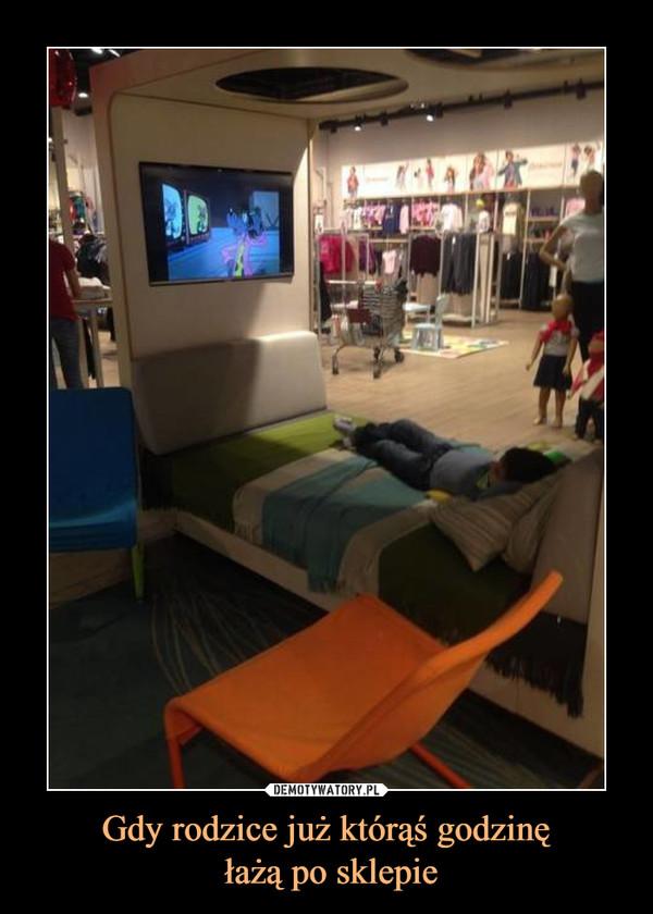 Gdy rodzice już którąś godzinę łażą po sklepie –