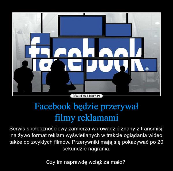 Facebook będzie przerywałfilmy reklamami – Serwis społecznościowy zamierza wprowadzić znany z transmisji na żywo format reklam wyświetlanych w trakcie oglądania wideo także do zwykłych filmów. Przerywniki mają się pokazywać po 20 sekundzie nagrania.Czy im naprawdę wciąż za mało?!