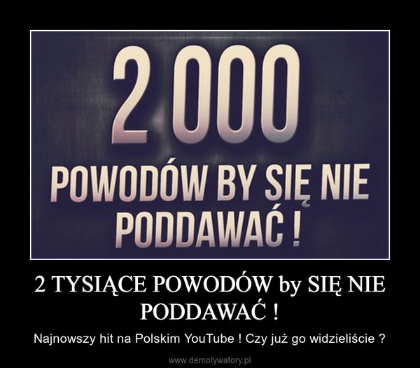2 TYSIĄCE POWODÓW by SIĘ NIE PODDAWAĆ ! – Najnowszy hit na Polskim YouTube ! Czy już go widzieliście ?