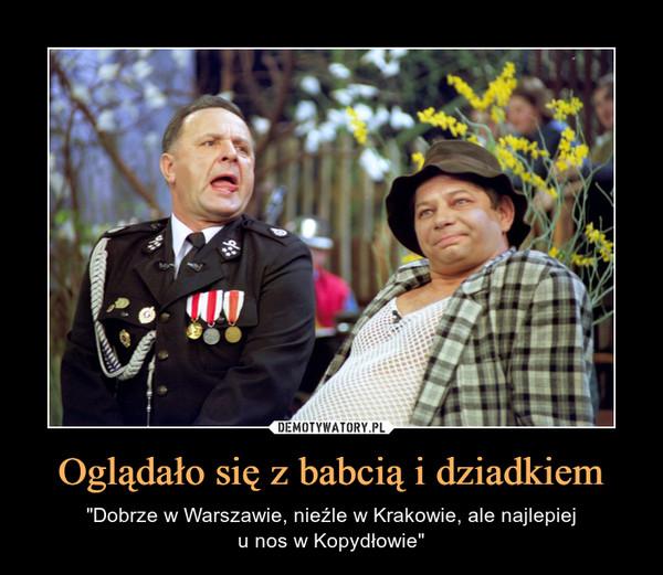 """Oglądało się z babcią i dziadkiem – """"Dobrze w Warszawie, nieźle w Krakowie, ale najlepieju nos w Kopydłowie"""""""