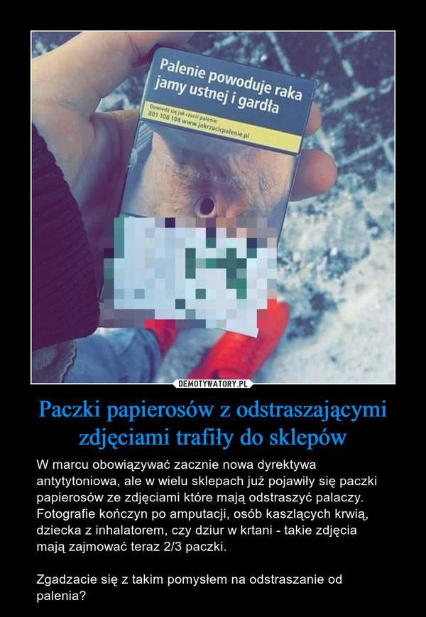 Paczki papierosów z odstraszającymi zdjęciami trafiły do sklepów – W marcu obowiązywać zacznie nowa dyrektywa antytytoniowa, ale w wielu sklepach już pojawiły się paczki papierosów ze zdjęciami które mają odstraszyć palaczy. Fotografie kończyn po amputacji, osób kaszlących krwią, dziecka z inhalatorem, czy dziur w krtani - takie zdjęcia mają zajmować teraz 2/3 paczki. Zgadzacie się z takim pomysłem na odstraszanie od palenia? Palenie powoduje raka jamy ustnej i gardła