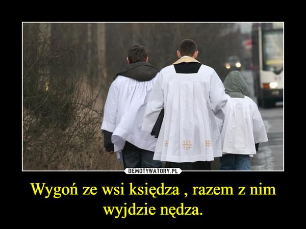 Wygoń ze wsi księdza , razem z nim wyjdzie nędza. –