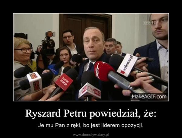 Ryszard Petru powiedział, że: – Je mu Pan z ręki, bo jest liderem opozycji.