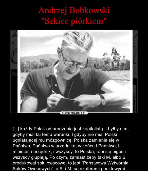 """– [...] każdy Polak od urodzenia jest kapitalistą. I byłby nim, gdyby miał ku temu warunki. I gdyby nie miał Polski ugniatającej mu mózgownicę. Polska zamienia się w Państwo, Państwo w urzędnika, w końcu i Państwo, i minister, i urzędnik, i wszyscy, to Polska, robi się bigos i wszyscy głupieją. Po czym, zamiast żeby taki M. albo S. produkował soki owocowe, to jest """"Państwowa Wytwórnia Soków Owocowych"""", a S. i M. są szoferami pocztowymi."""