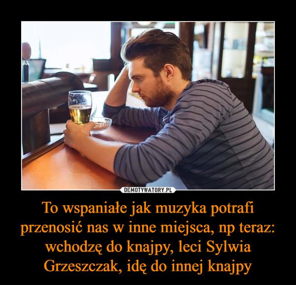 To wspaniałe jak muzyka potrafi przenosić nas w inne miejsca, np teraz: wchodzę do knajpy, leci Sylwia Grzeszczak, idę do innej knajpy –