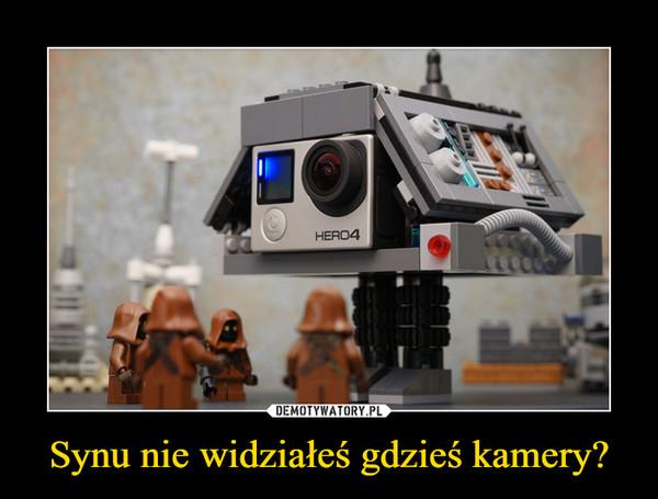 Synu nie widziałeś gdzieś kamery? –