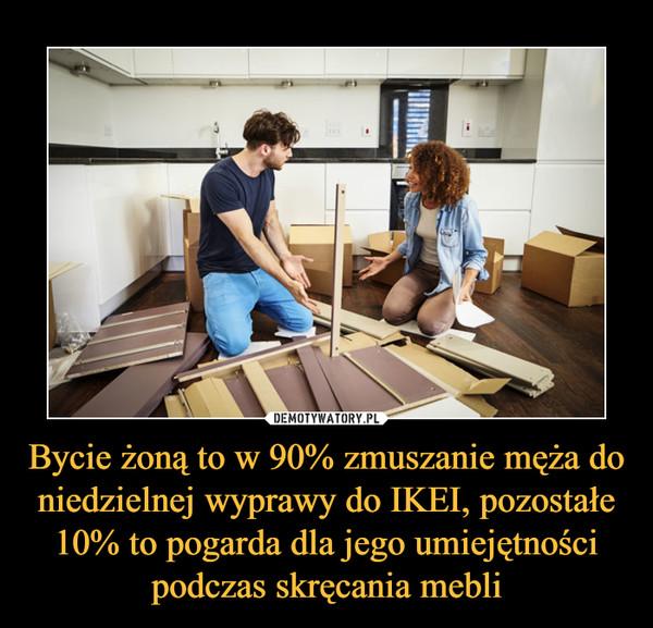 Bycie żoną to w 90% zmuszanie męża do niedzielnej wyprawy do IKEI, pozostałe 10% to pogarda dla jego umiejętności podczas skręcania mebli –