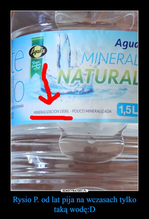 Rysio P. od lat pija na wczasach tylko taką wodę:D –