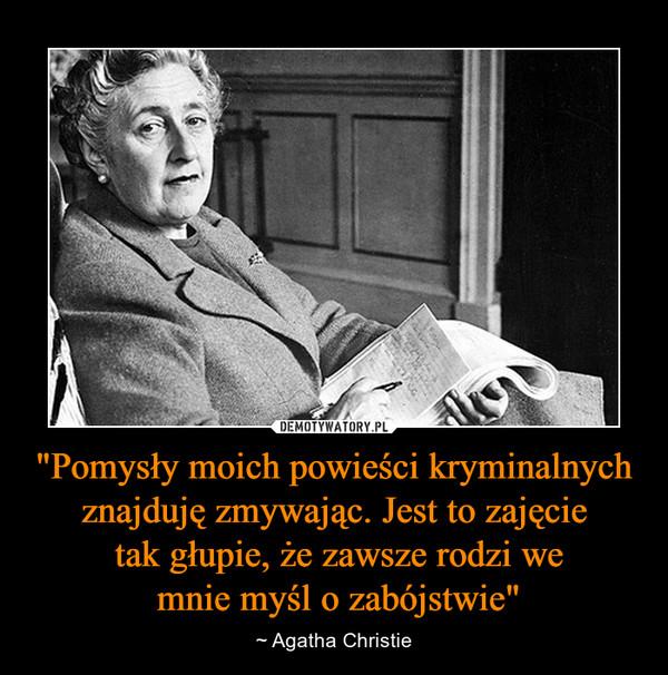 """""""Pomysły moich powieści kryminalnych znajduję zmywając. Jest to zajęcie tak głupie, że zawsze rodzi we mnie myśl o zabójstwie"""" – ~ Agatha Christie"""