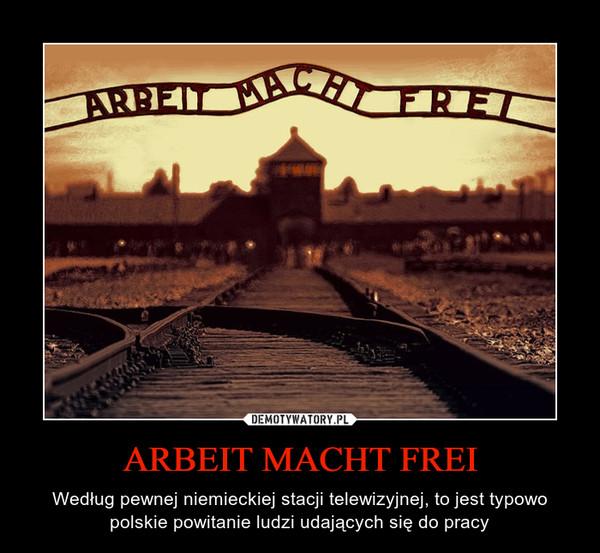 ARBEIT MACHT FREI – Według pewnej niemieckiej stacji telewizyjnej, to jest typowo polskie powitanie ludzi udających się do pracy