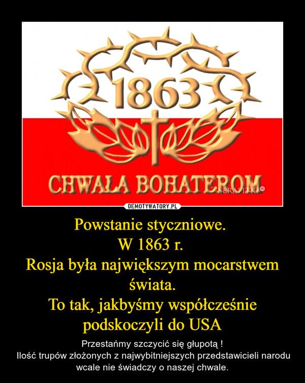 Powstanie styczniowe. W 1863 r. Rosja była największym mocarstwem świata.To tak, jakbyśmy współcześnie podskoczyli do USA – Przestańmy szczycić się głupotą ! Ilość trupów złożonych z najwybitniejszych przedstawicieli narodu wcale nie świadczy o naszej chwale.