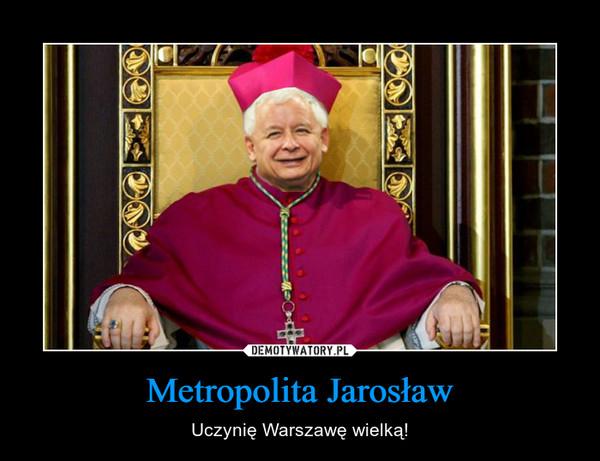 Metropolita Jarosław – Uczynię Warszawę wielką!