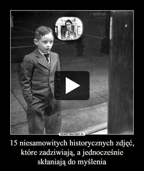 15 niesamowitych historycznych zdjęć, które zadziwiają, a jednocześnie skłaniają do myślenia –