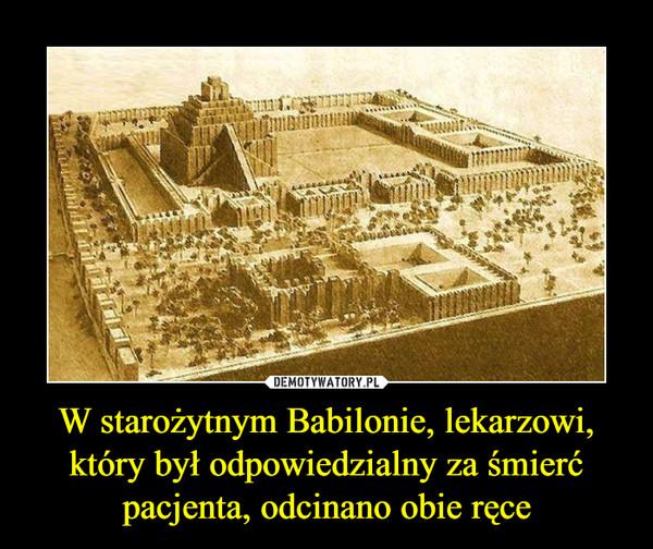 W starożytnym Babilonie, lekarzowi, który był odpowiedzialny za śmierć pacjenta, odcinano obie ręce –