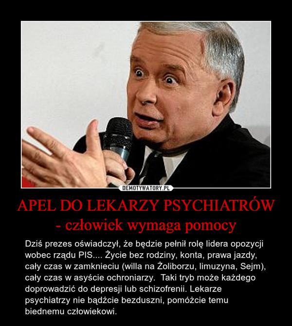 APEL DO LEKARZY PSYCHIATRÓW - człowiek wymaga pomocy – Dziś prezes oświadczył, że będzie pełnił rolę lidera opozycji wobec rządu PIS.... Życie bez rodziny, konta, prawa jazdy, cały czas w zamknieciu (willa na Żoliborzu, limuzyna, Sejm), cały czas w asyście ochroniarzy.  Taki tryb może każdego doprowadzić do depresji lub schizofrenii. Lekarze psychiatrzy nie bądźcie bezduszni, pomóżcie temu biednemu człowiekowi.