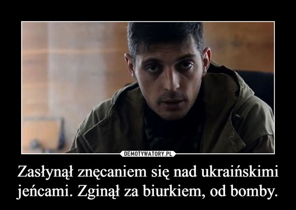 Zasłynął znęcaniem się nad ukraińskimi jeńcami. Zginął za biurkiem, od bomby. –