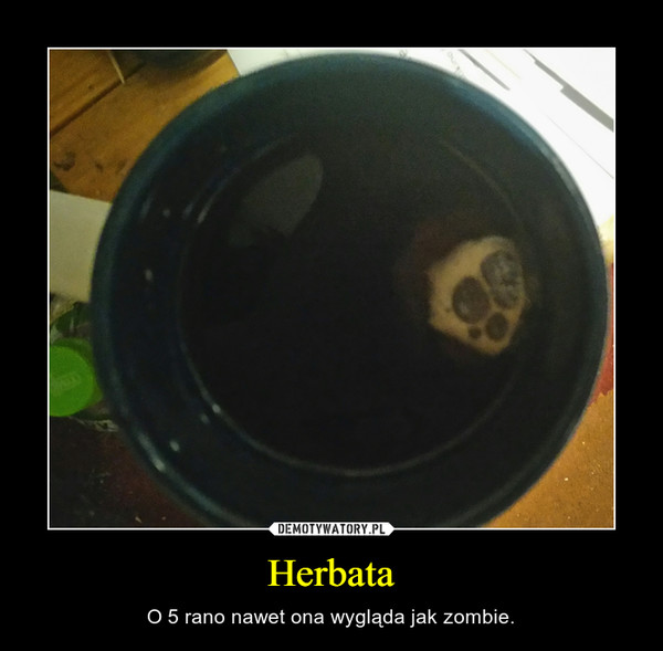 Herbata – O 5 rano nawet ona wygląda jak zombie.