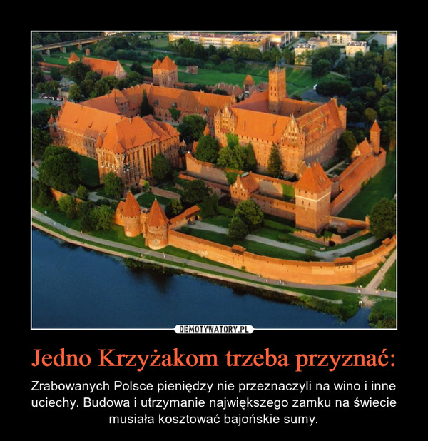 Jedno Krzyżakom trzeba przyznać: – Zrabowanych Polsce pieniędzy nie przeznaczyli na wino i inne uciechy. Budowa i utrzymanie największego zamku na świecie musiała kosztować bajońskie sumy.