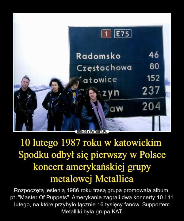 """10 lutego 1987 roku w katowickim Spodku odbył się pierwszy w Polsce koncert amerykańskiej grupy metalowej Metallica – Rozpoczętą jesienią 1986 roku trasą grupa promowała album pt. """"Master Of Puppets"""". Amerykanie zagrali dwa koncerty 10 i 11 lutego, na które przybyło łącznie 16 tysięcy fanów. Supportem Metalliki była grupa KAT"""