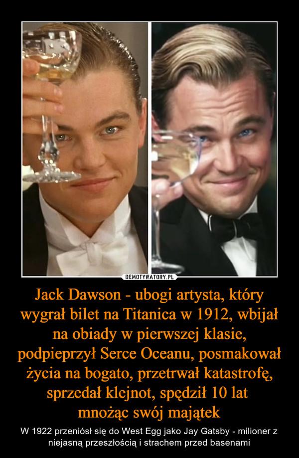 Jack Dawson - ubogi artysta, który wygrał bilet na Titanica w 1912, wbijał na obiady w pierwszej klasie, podpieprzył Serce Oceanu, posmakował życia na bogato, przetrwał katastrofę, sprzedał klejnot, spędził 10 lat mnożąc swój majątek – W 1922 przeniósł się do West Egg jako Jay Gatsby - milioner z niejasną przeszłością i strachem przed basenami