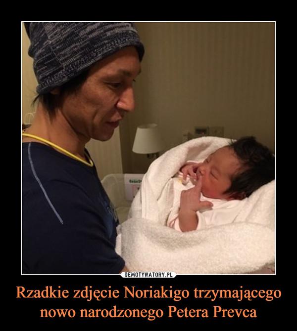 Rzadkie zdjęcie Noriakigo trzymającego nowo narodzonego Petera Prevca –