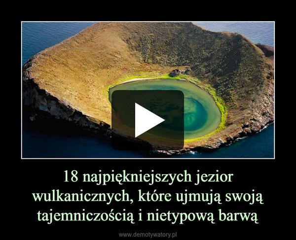 18 najpiękniejszych jezior wulkanicznych, które ujmują swoją tajemniczością i nietypową barwą –