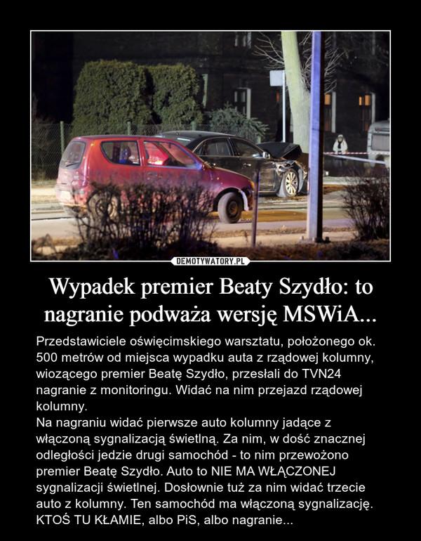 Wypadek premier Beaty Szydło: to nagranie podważa wersję MSWiA... – Przedstawiciele oświęcimskiego warsztatu, położonego ok. 500 metrów od miejsca wypadku auta z rządowej kolumny, wiozącego premier Beatę Szydło, przesłali do TVN24 nagranie z monitoringu. Widać na nim przejazd rządowej kolumny. Na nagraniu widać pierwsze auto kolumny jadące z włączoną sygnalizacją świetlną. Za nim, w dość znacznej odległości jedzie drugi samochód - to nim przewożono premier Beatę Szydło. Auto to NIE MA WŁĄCZONEJ sygnalizacji świetlnej. Dosłownie tuż za nim widać trzecie auto z kolumny. Ten samochód ma włączoną sygnalizację.KTOŚ TU KŁAMIE, albo PiS, albo nagranie...