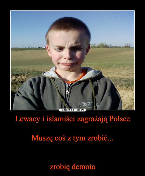 Lewacy i islamiści zagrażają PolsceMuszę coś z tym zrobić...zrobię demota –