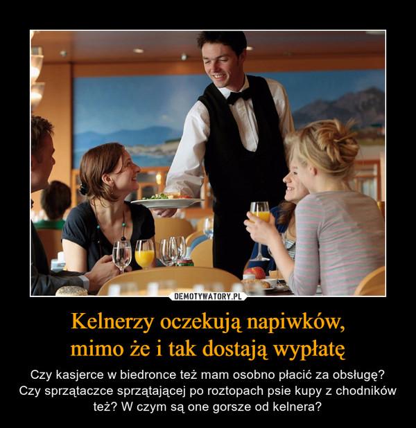 Kelnerzy oczekują napiwków,mimo że i tak dostają wypłatę – Czy kasjerce w biedronce też mam osobno płacić za obsługę? Czy sprzątaczce sprzątającej po roztopach psie kupy z chodników też? W czym są one gorsze od kelnera?