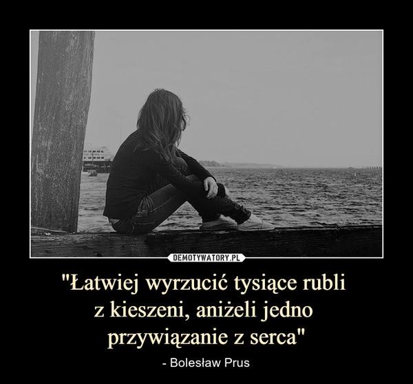 """""""Łatwiej wyrzucić tysiące rubli z kieszeni, aniżeli jedno przywiązanie z serca"""" – - Bolesław Prus"""