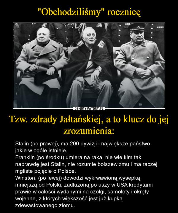 Tzw. zdrady Jałtańskiej, a to klucz do jej zrozumienia: – Stalin (po prawej), ma 200 dywizji i największe państwo jakie w ogóle istnieje. Franklin (po środku) umiera na raka, nie wie kim tak naprawdę jest Stalin, nie rozumie bolszewizmu i ma raczej mgliste pojęcie o Polsce.Winston, (po lewej) dowodzi wykrwawioną wysepką mniejszą od Polski, zadłużoną po uszy w USA kredytami prawie w całości wydanymi na czołgi, samoloty i okręty wojenne, z których większość jest już kupką zdewastowanego złomu.