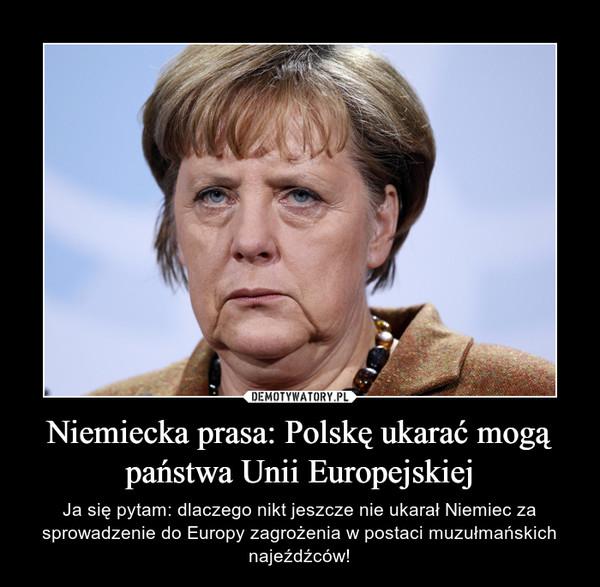 Niemiecka prasa: Polskę ukarać mogą państwa Unii Europejskiej – Ja się pytam: dlaczego nikt jeszcze nie ukarał Niemiec za sprowadzenie do Europy zagrożenia w postaci muzułmańskich najeźdźców!