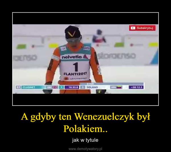 A gdyby ten Wenezuelczyk był Polakiem.. – jak w tytule