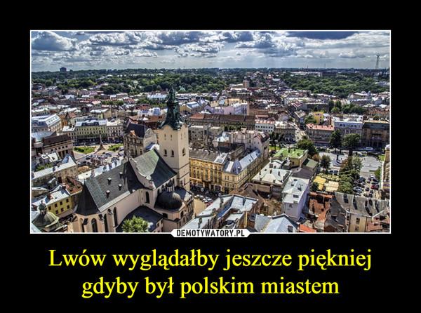 Lwów wyglądałby jeszcze piękniej gdyby był polskim miastem –