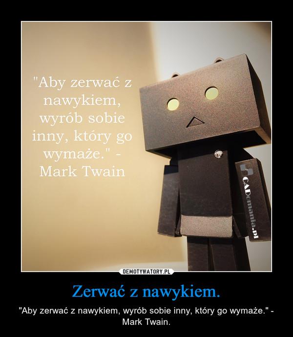 """Zerwać z nawykiem. – """"Aby zerwać z nawykiem, wyrób sobie inny, który go wymaże."""" - Mark Twain."""