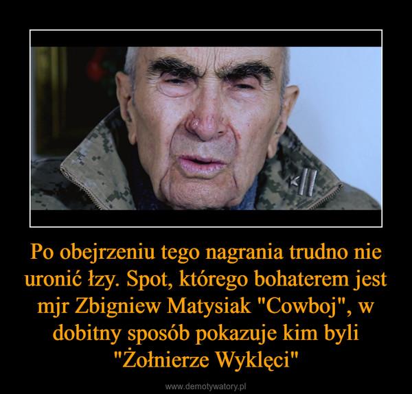 """Po obejrzeniu tego nagrania trudno nie uronić łzy. Spot, którego bohaterem jest mjr Zbigniew Matysiak """"Cowboj"""", w dobitny sposób pokazuje kim byli """"Żołnierze Wyklęci"""" –"""