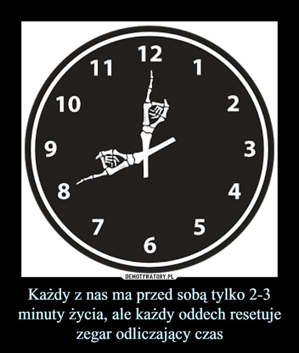 Każdy z nas ma przed sobą tylko 2-3 minuty życia, ale każdy oddech resetuje zegar odliczający czas –